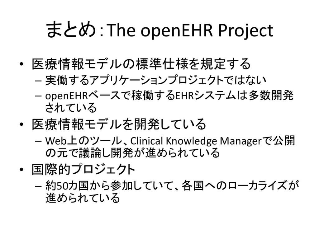まとめ:The openEHR Project • 医療情報モデルの標準仕様を規定する – 実...