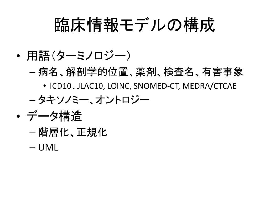 臨床情報モデルの構成 • 用語(ターミノロジー) – 病名、解剖学的位置、薬剤、検査名、有害事...