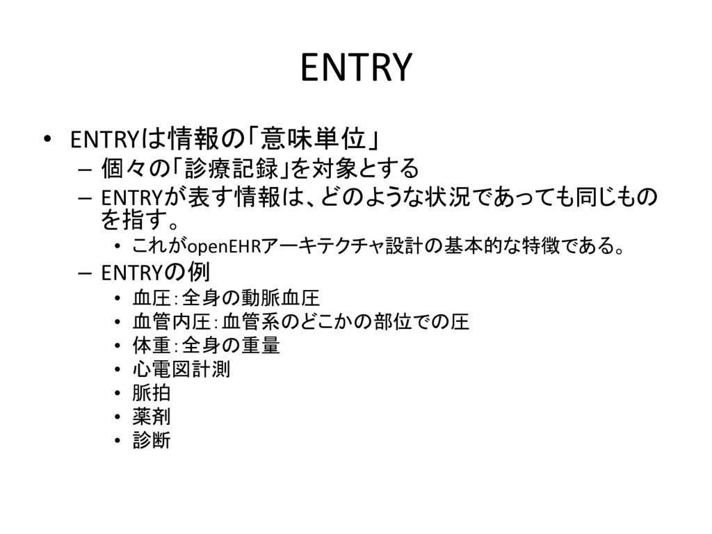 ENTRY • ENTRYは情報の「意味単位」 – 個々の「診療記録」を対象とする – ENT...
