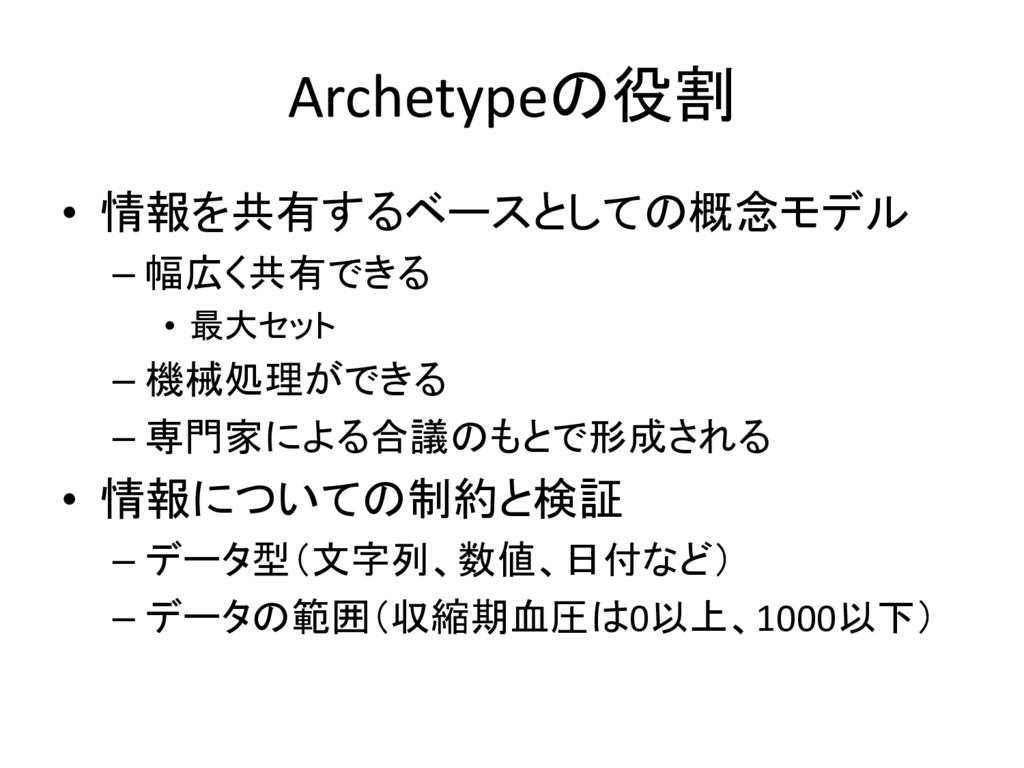 Archetypeの役割 • 情報を共有するベースとしての概念モデル – 幅広く共有できる •...
