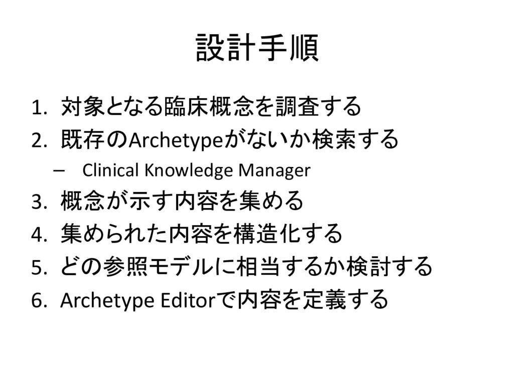 設計手順 1. 対象となる臨床概念を調査する 2. 既存のArchetypeがないか検索する ...