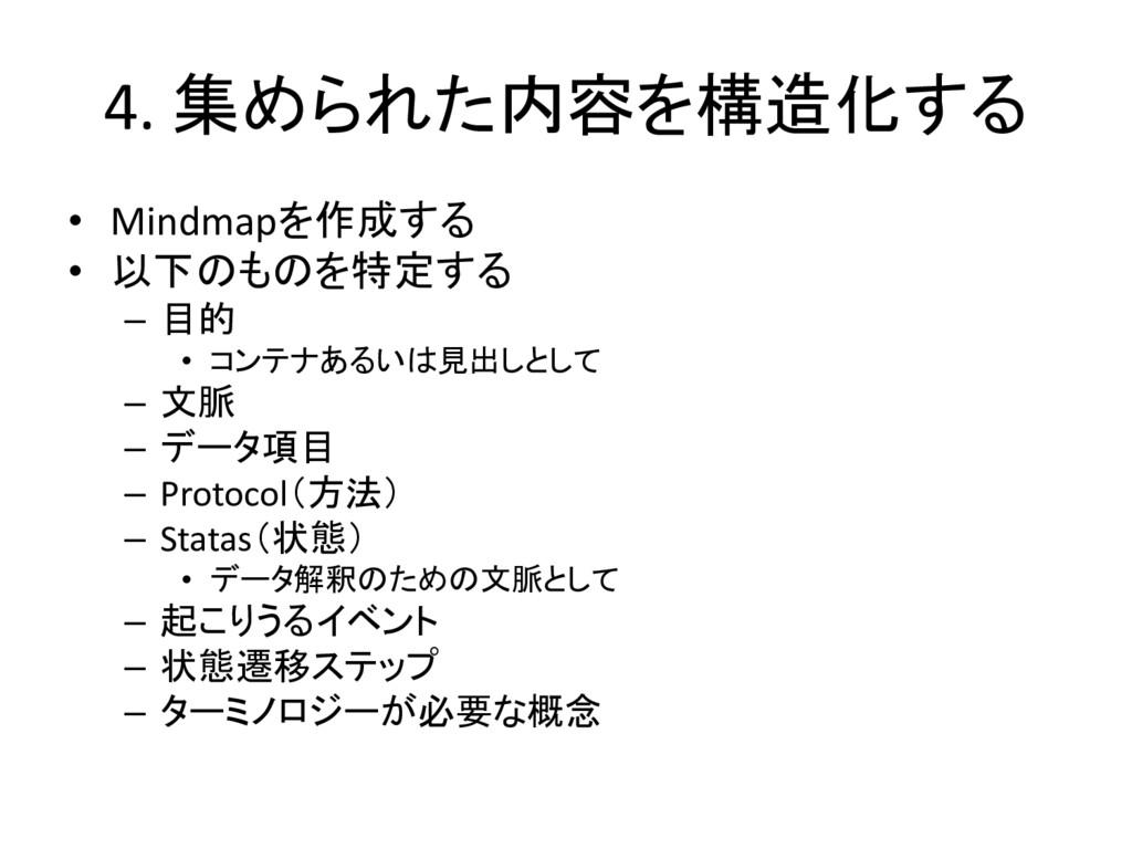 4. 集められた内容を構造化する • Mindmapを作成する • 以下のものを特定する – ...