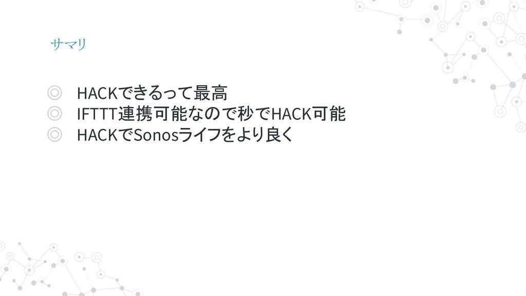サマリ ◎ HACKできるって最高 ◎ IFTTT連携可能なので秒でHACK可能 ◎ HACK...