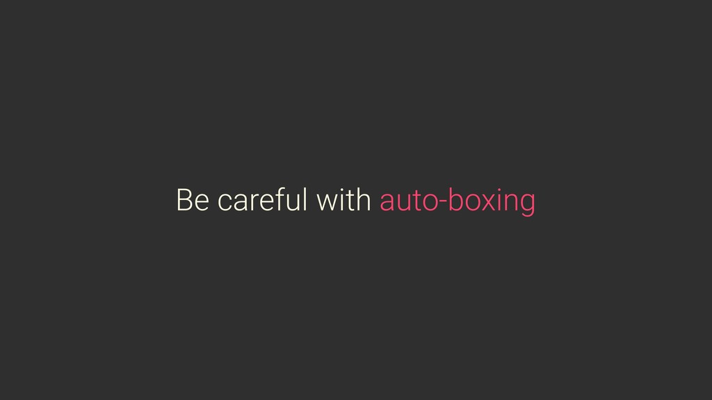 Be careful with auto-boxing