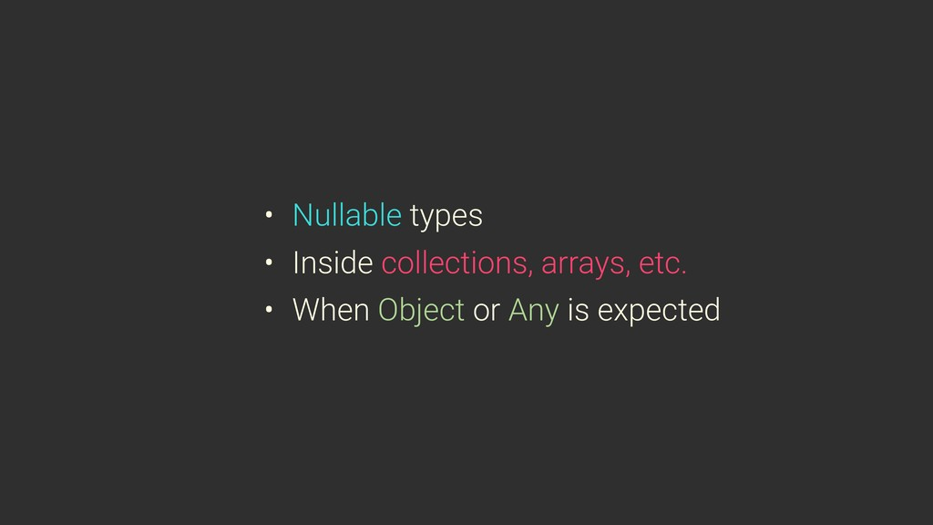 • Nullable types • Inside collections, arrays, ...