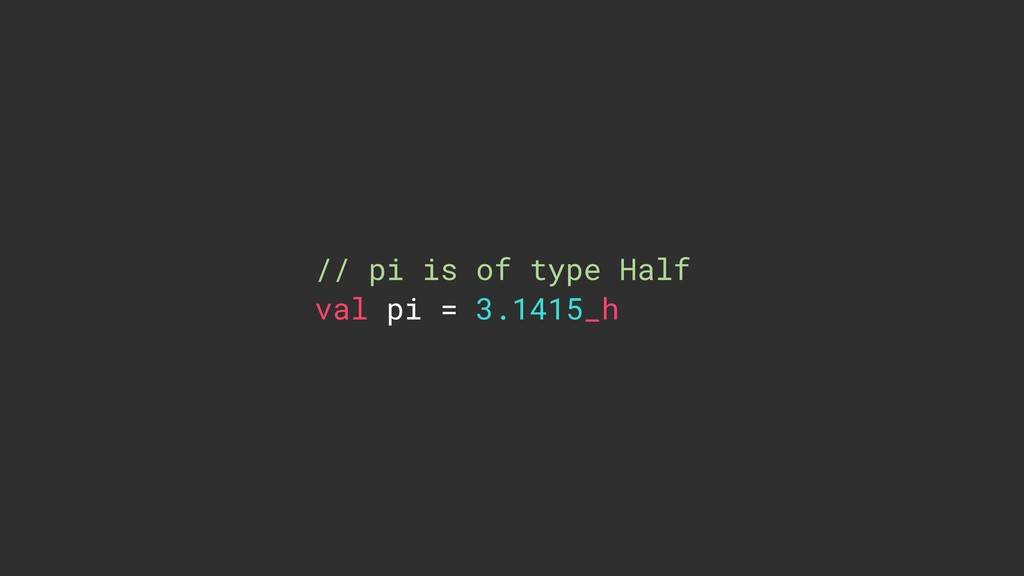 // pi is of type Half val pi = 3.1415_h