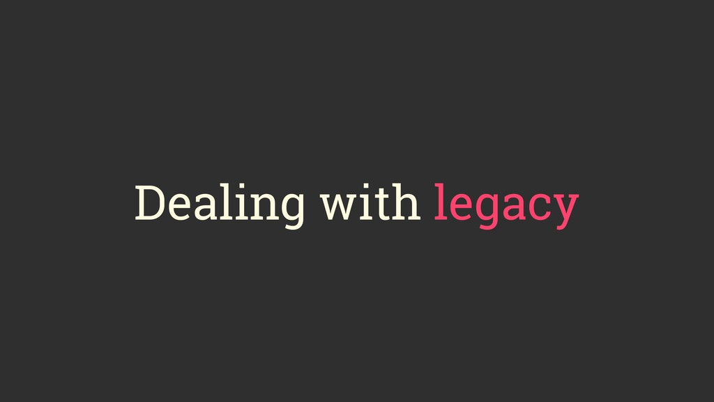 Dealing with legacy