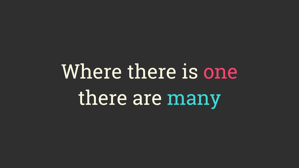 Where there is one there are many