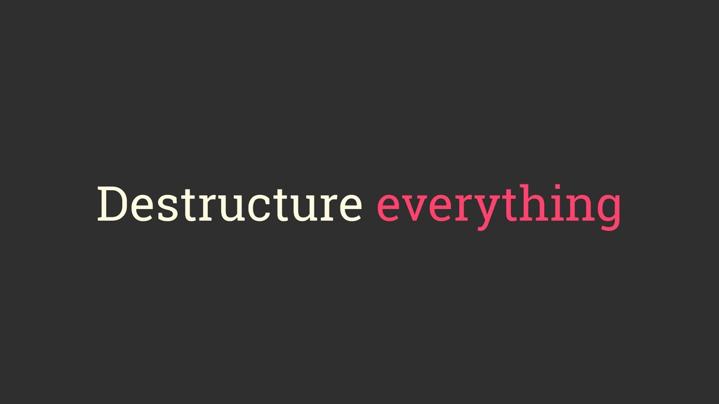 Destructure everything