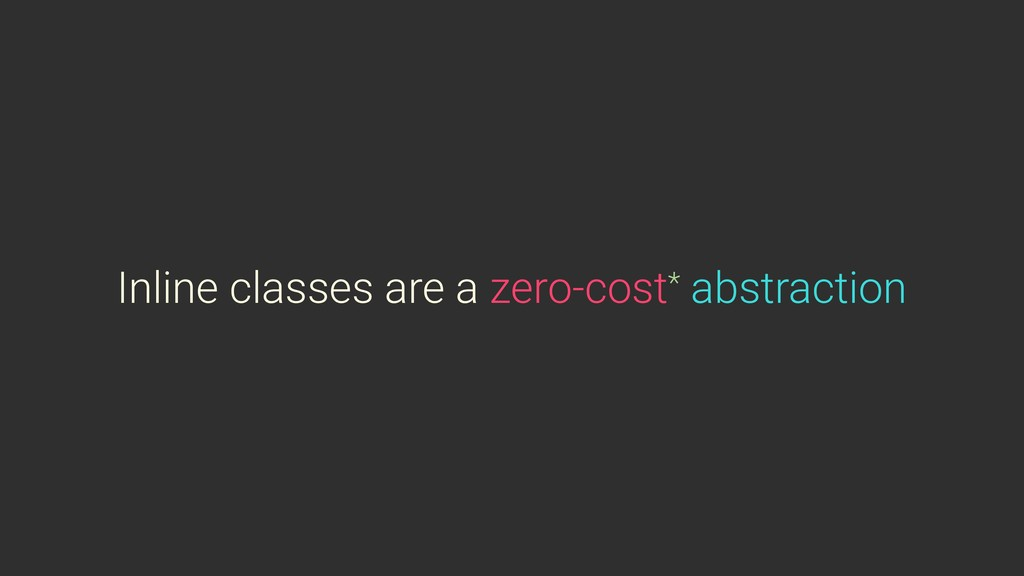 Inline classes are a zero-cost* abstraction
