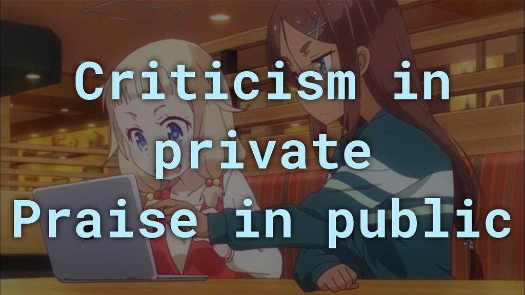 Criticism in private Praise in public