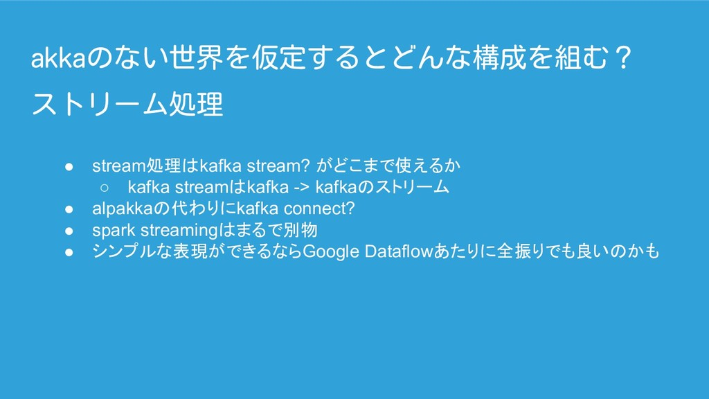 akkaのない世界を仮定するとどんな構成を組む? ● stream処理はkafka strea...