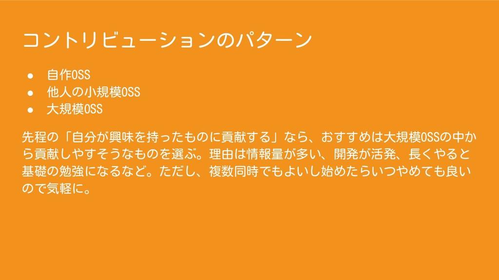 コントリビューションのパターン ● 自作OSS ● 他人の小規模OSS ● 大規模OSS 先程...