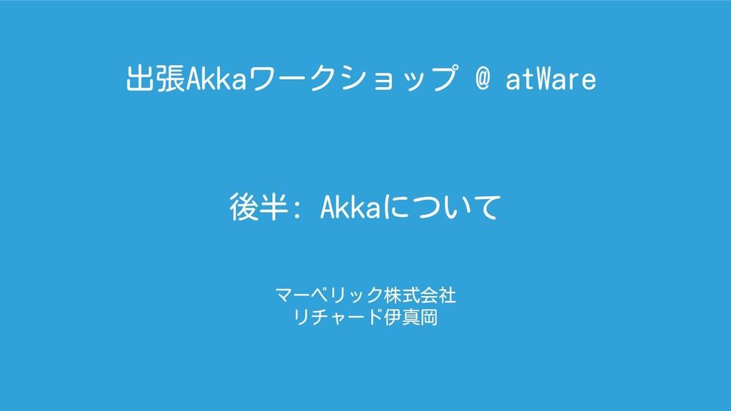 後半: Akkaについて マーベリック株式会社 リチャード伊真岡 出張Akkaワークショップ ...