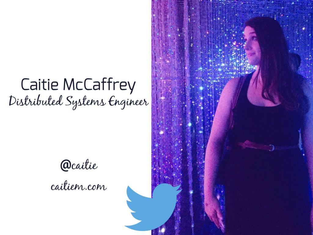 Caitie McCaffrey @caitie Distributed Systems En...