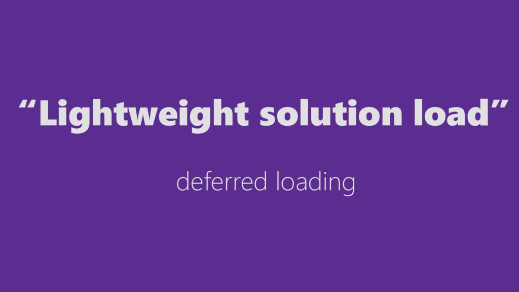 """Lightweight solution load"" deferred loading"