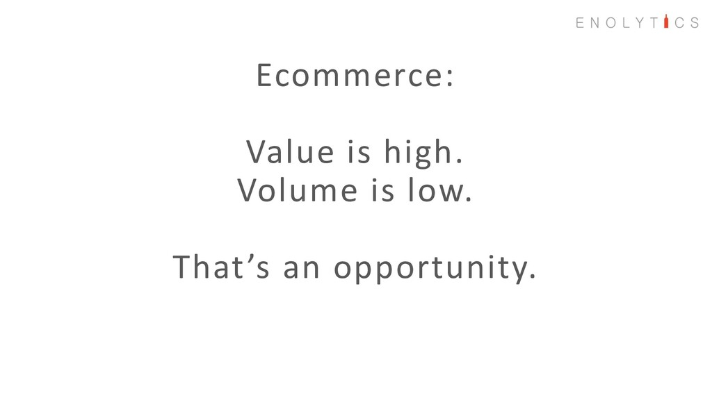 Ecommerce: Value is high. Volume is low. That's...