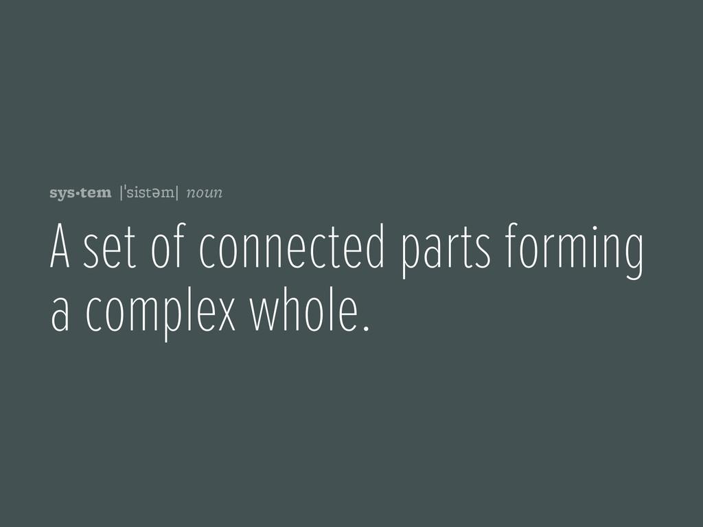 sys·tem |ˈsistəm| noun A set of connected parts...