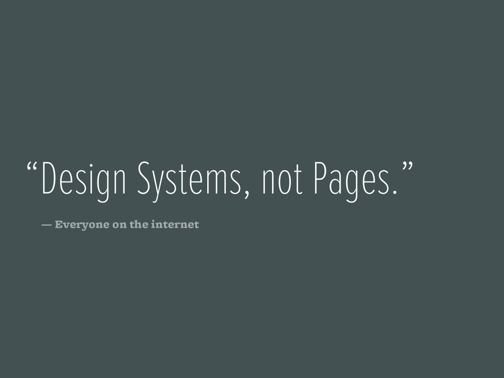 """""""Design Systems, not Pages."""" — Everyone on the ..."""