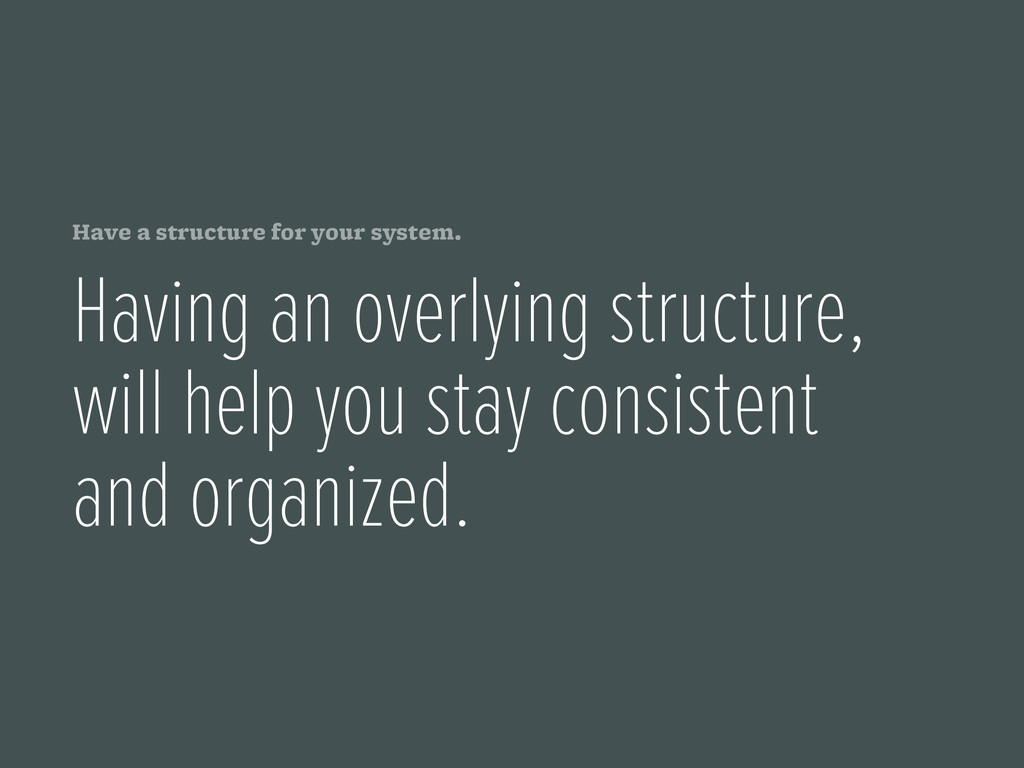 Have a structure for your system. Having an ove...