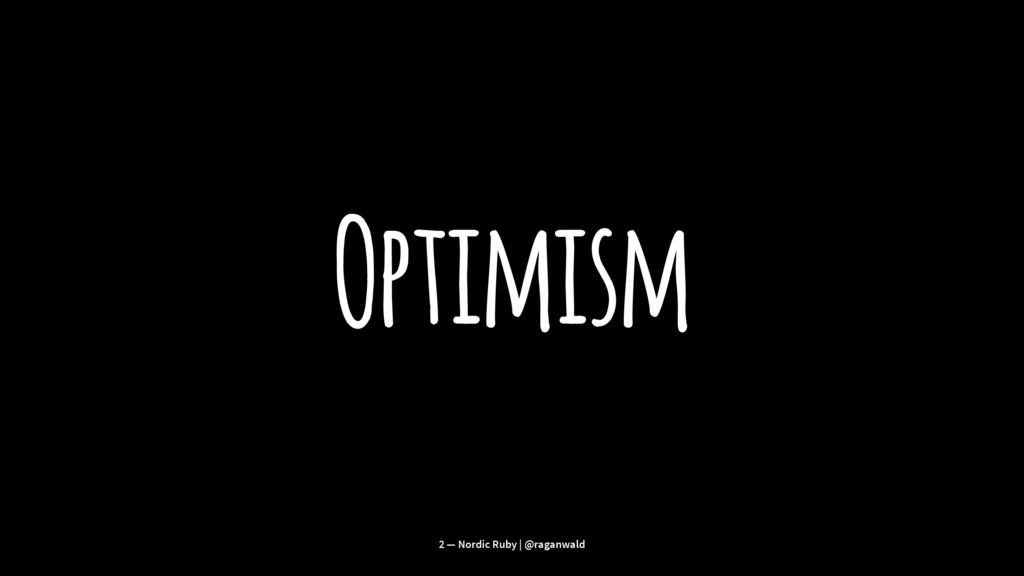 Optimism 2 — Nordic Ruby | @raganwald