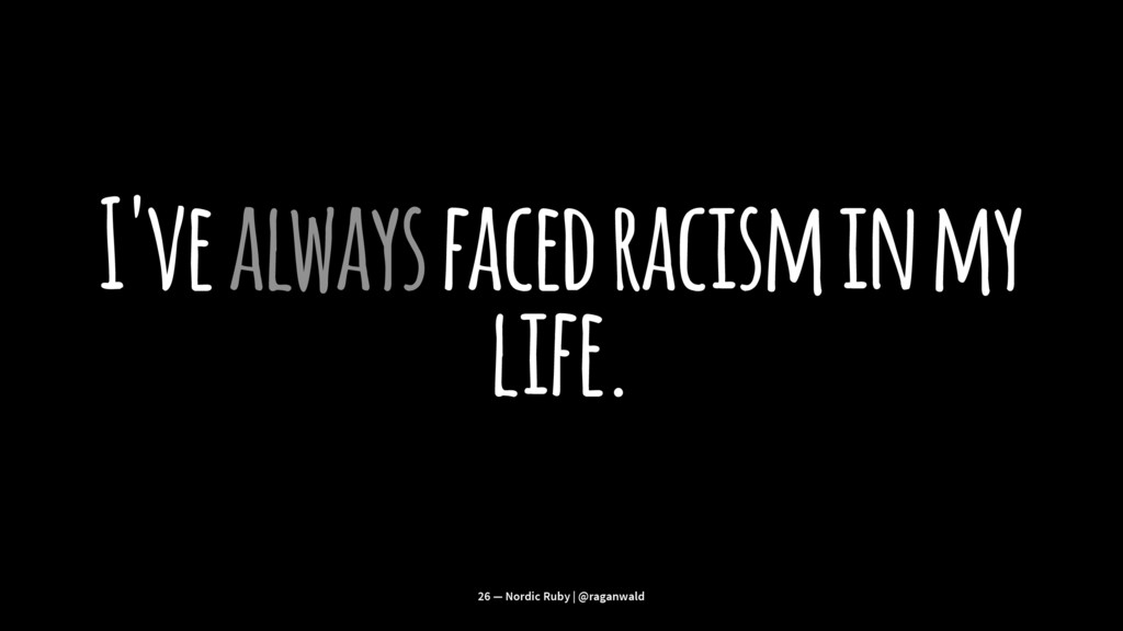 I've always faced racism in my life. 26 — Nordi...