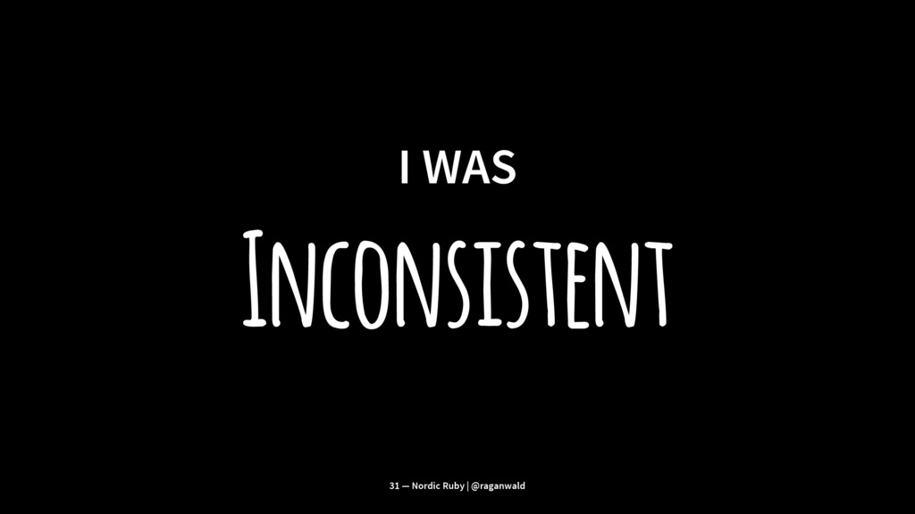I WAS Inconsistent 31 — Nordic Ruby | @raganwald