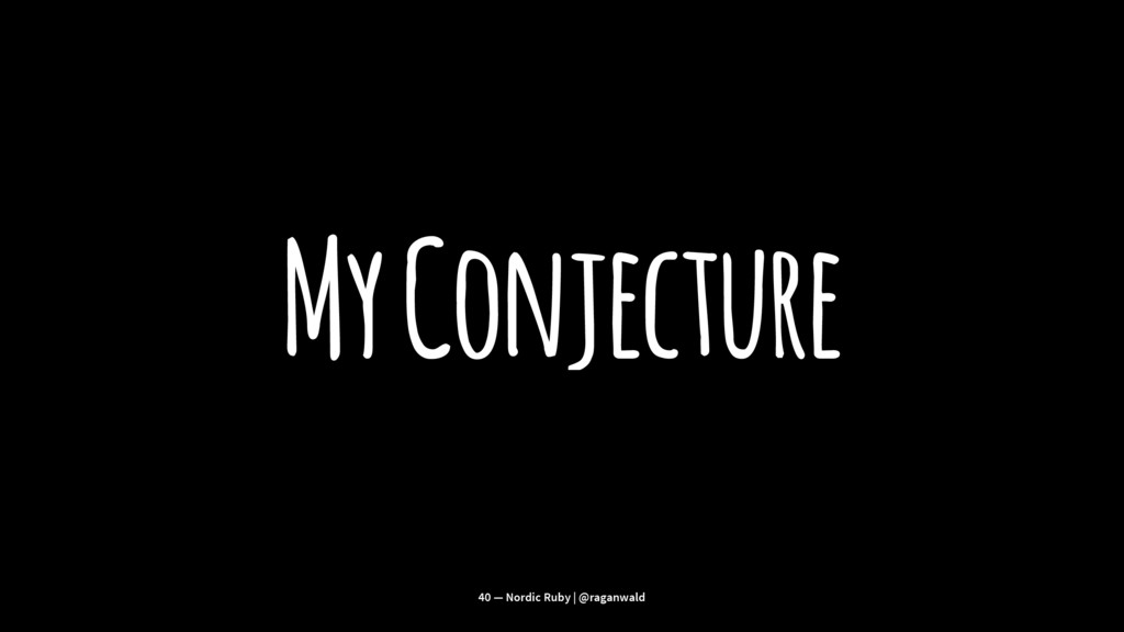 My Conjecture 40 — Nordic Ruby | @raganwald