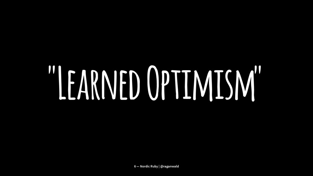 """Learned Optimism"" 6 — Nordic Ruby | @raganwald"