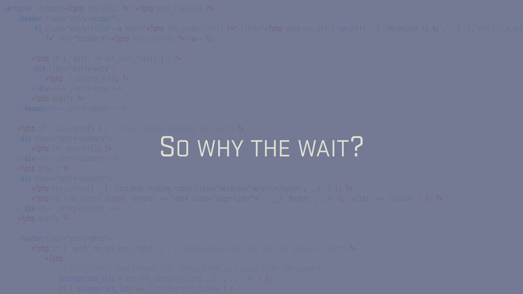 SO WHY THE WAIT?