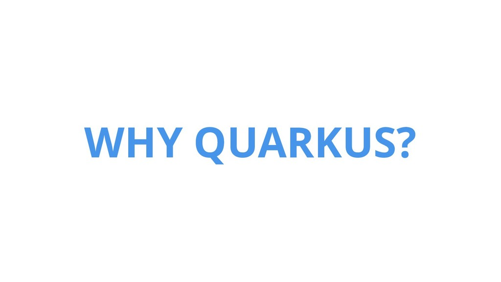 WHY QUARKUS?