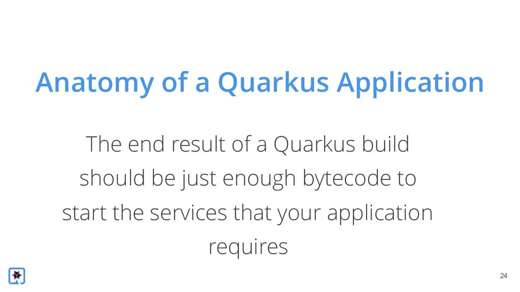 !24 The end result of a Quarkus build should be...