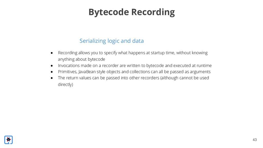 !43 Serializing logic and data Bytecode Recordi...