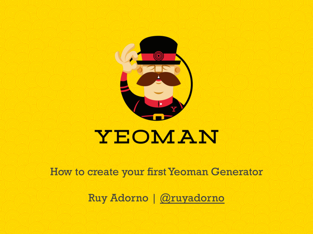 How to create your first Yeoman Generator Ruy A...