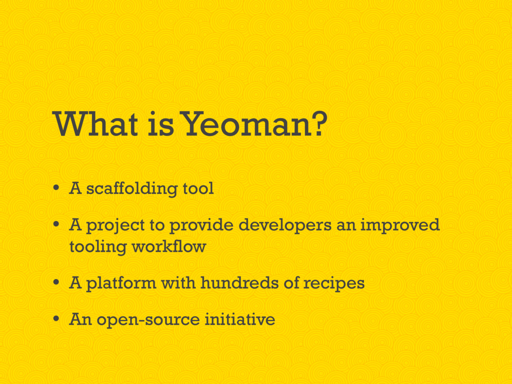 What is Yeoman? • A scaffolding tool • A projec...