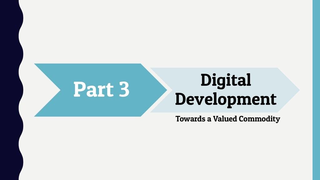 Part 3 Digital Development Towards a Valued Com...