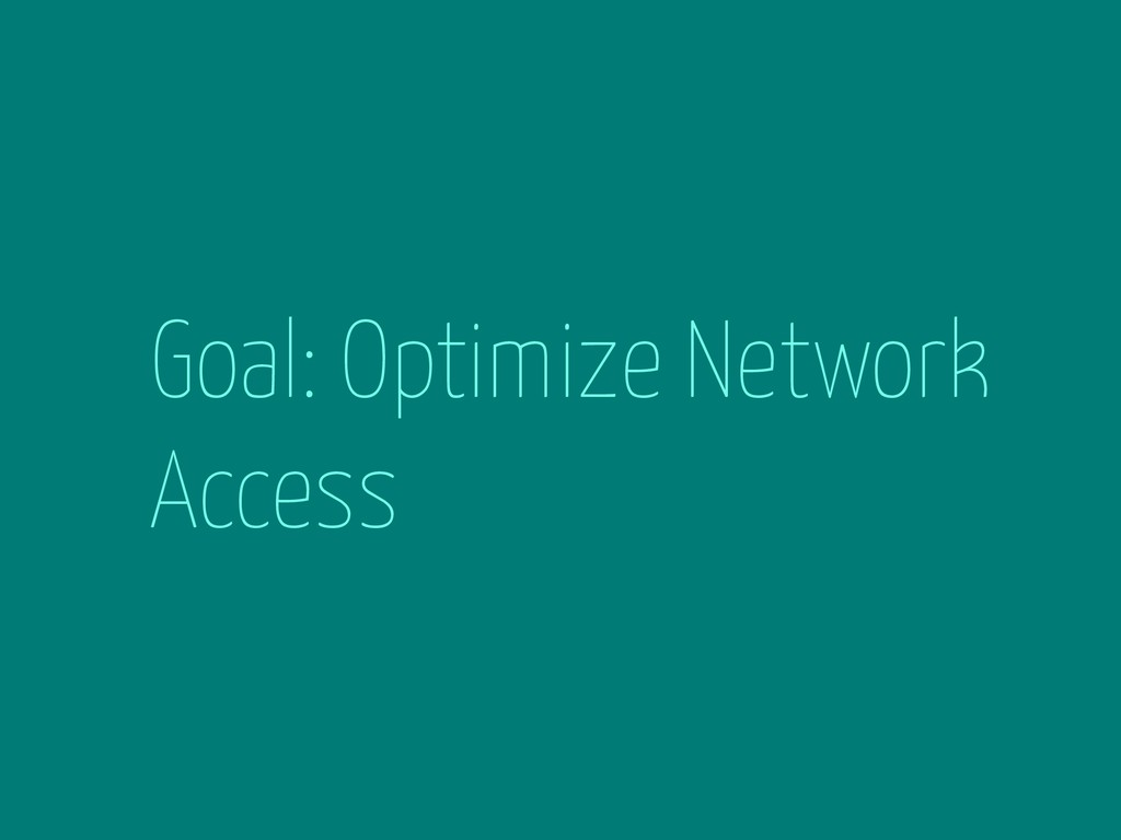 Goal: Optimize Network Access