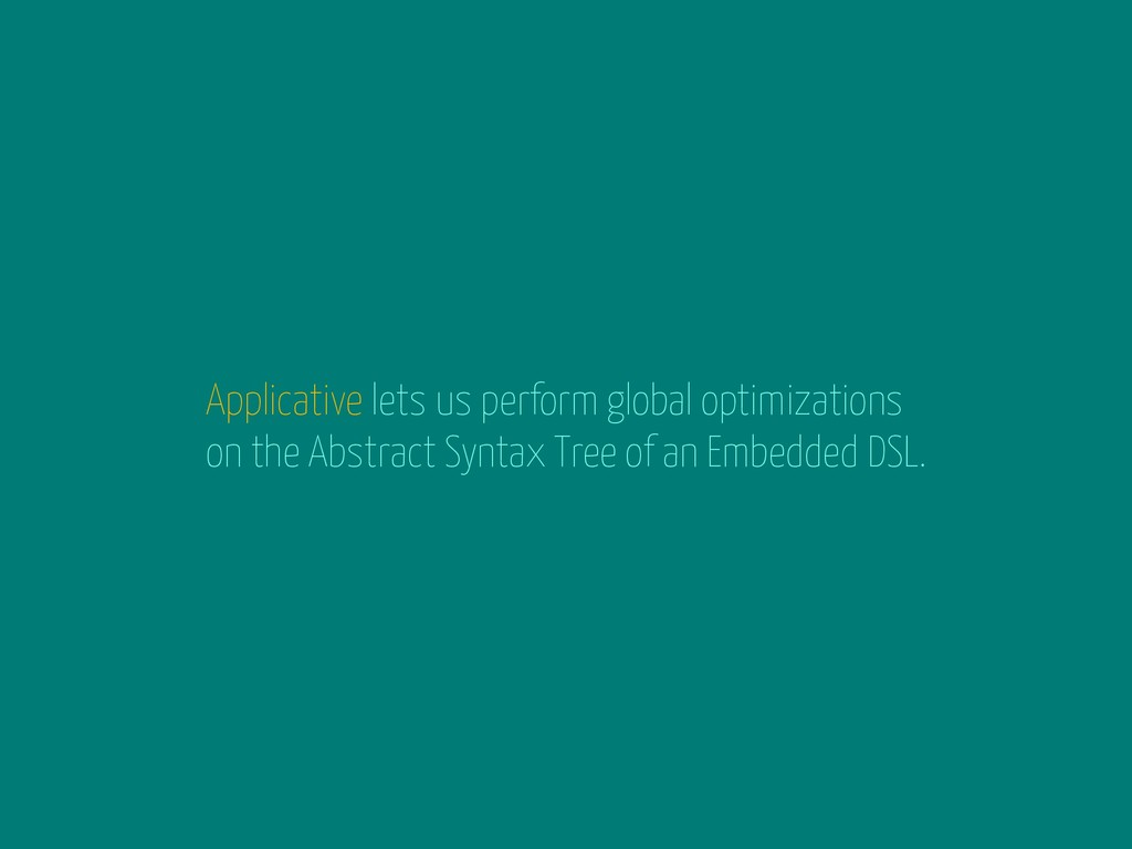 Applicative lets us perform global optimization...