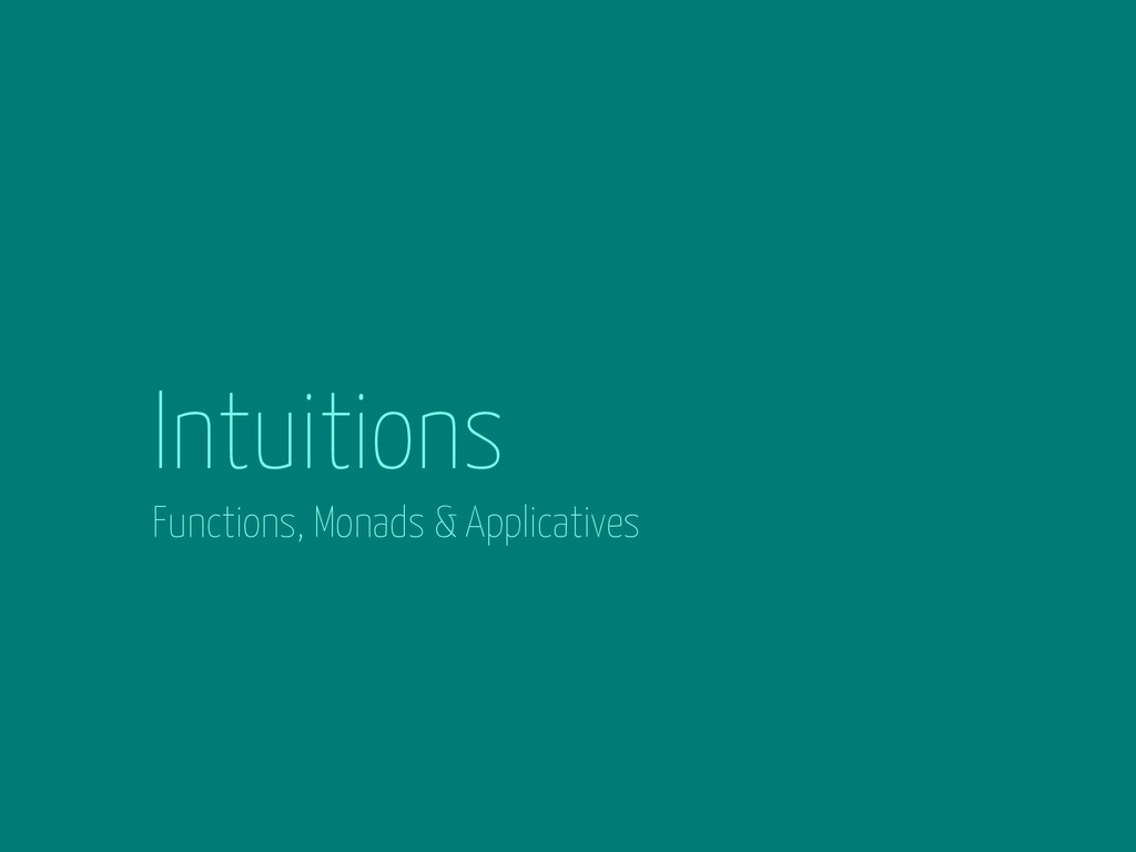 Intuitions Functions, Monads & Applicatives