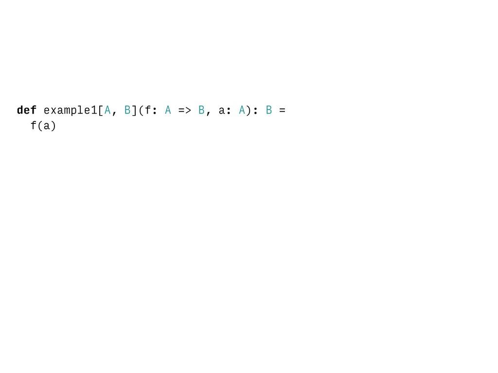 def example1[A, B](f: A => B, a: A): B = f(a)