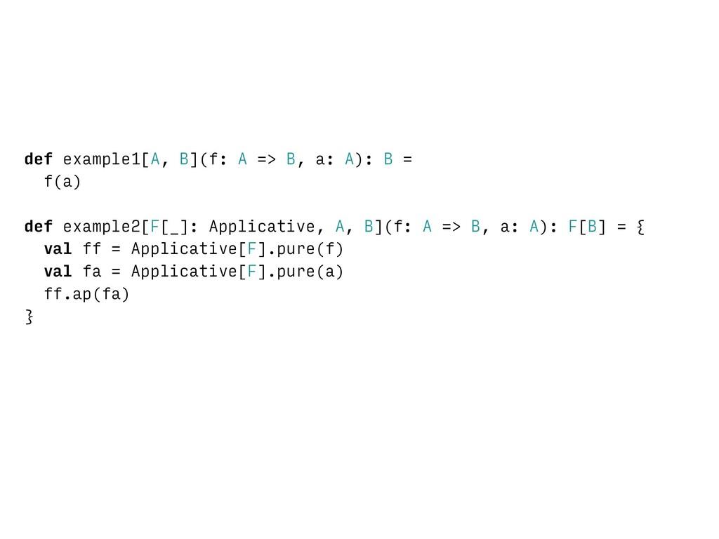 def example1[A, B](f: A => B, a: A): B = f(a) d...
