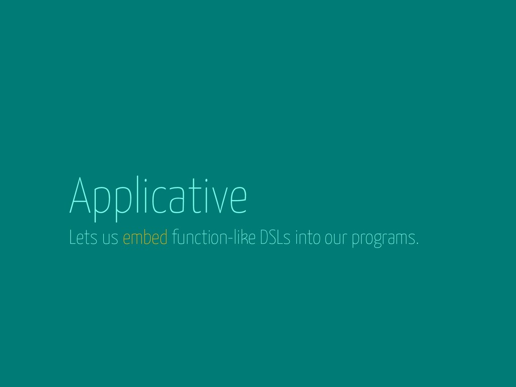 Applicative Lets us embed function-like DSLs in...
