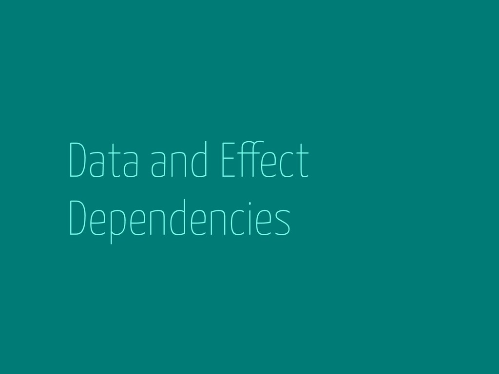 Data and Effect Dependencies