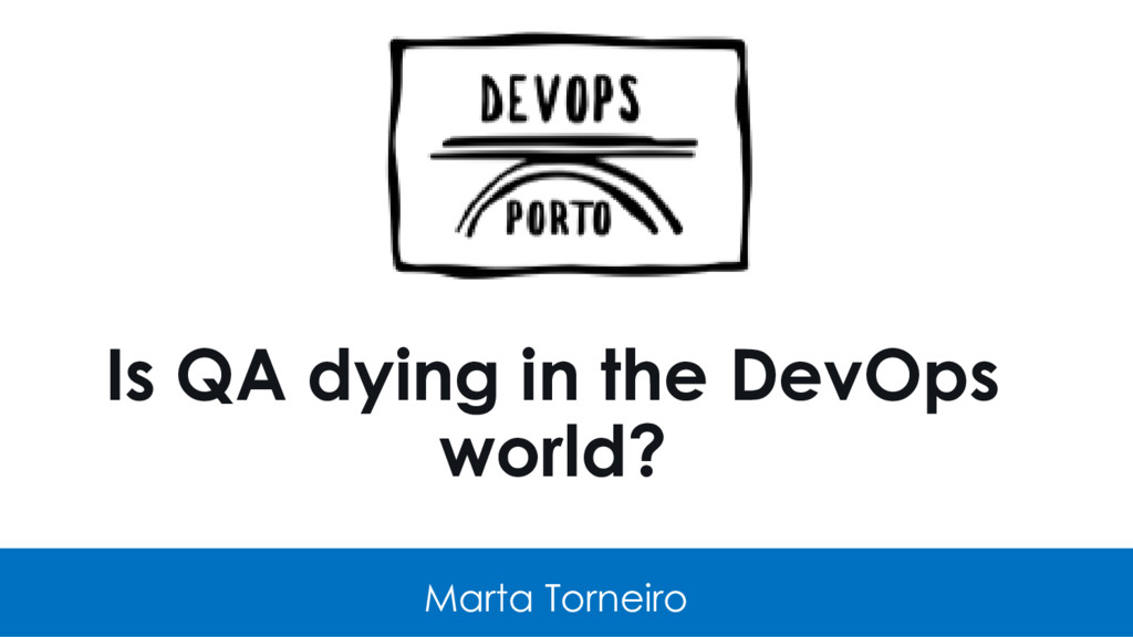 Is QA dying in the DevOps world? Marta Torneiro