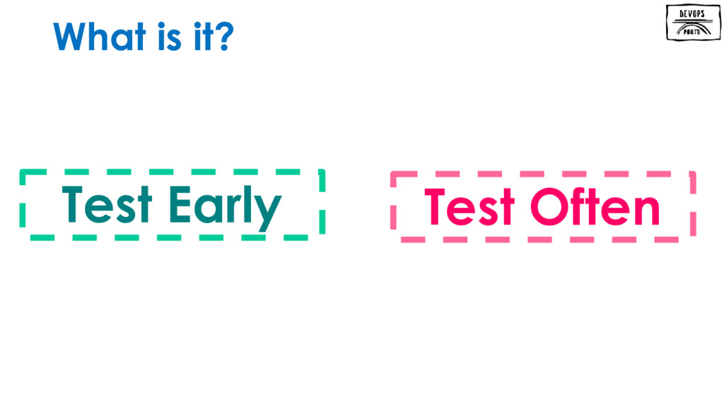 What is it? Test Early Test Often