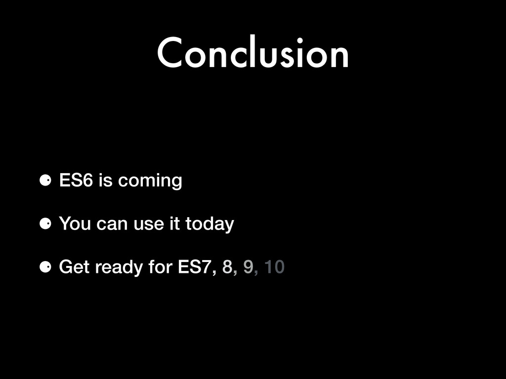 Conclusion ⚈ ES6 is coming ⚈ You can use it tod...