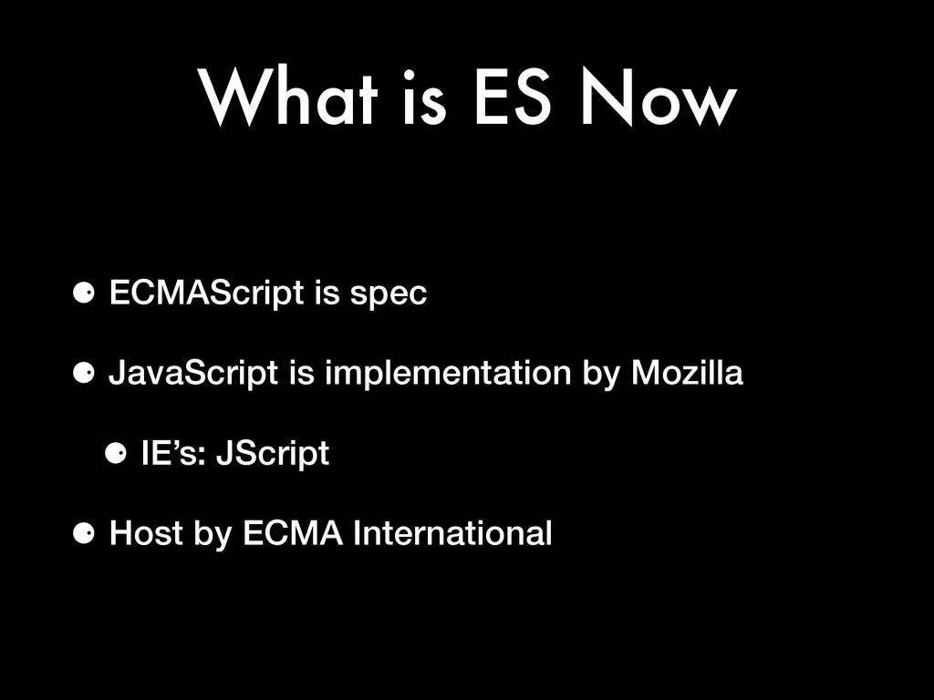 What is ES Now ⚈ ECMAScript is spec ⚈ JavaScrip...