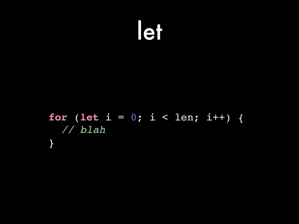 let for (let i = 0; i < len; i++) {! // blah! }