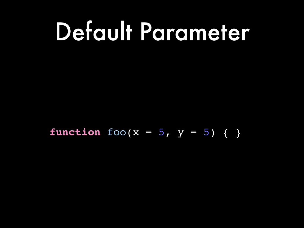 Default Parameter function foo(x = 5, y = 5) { }