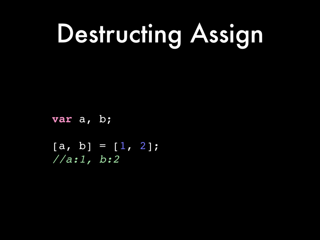 Destructing Assign var a, b;! ! [a, b] = [1, 2]...